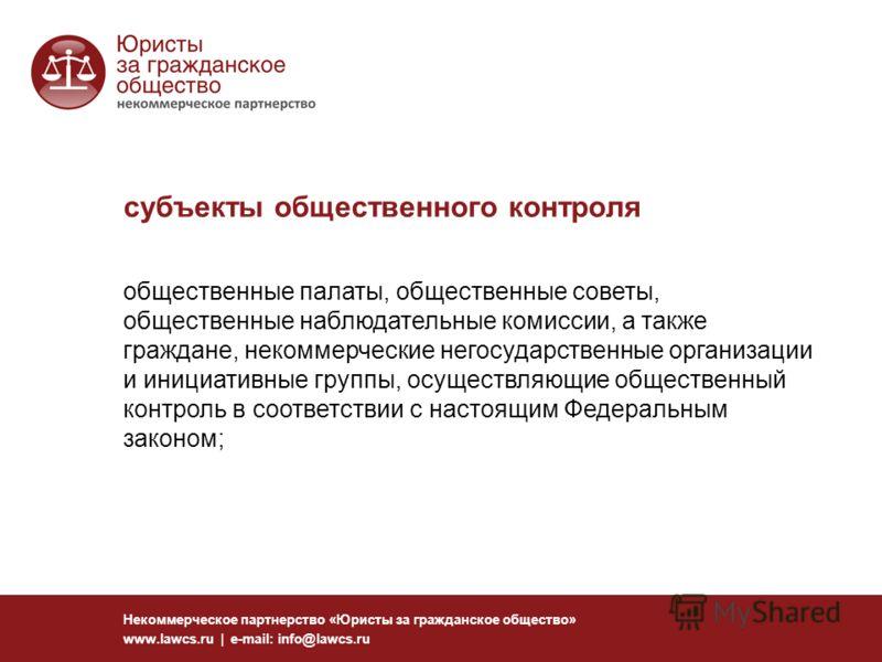 субъекты общественного контроля Некоммерческое партнерство «Юристы за гражданское общество» www.lawcs.ru | e-mail: info@lawcs.ru общественные палаты, общественные советы, общественные наблюдательные комиссии, а также граждане, некоммерческие негосуда