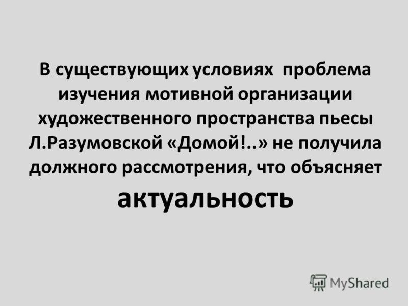 В существующих условиях проблема изучения мотивной организации художественного пространства пьесы Л. Разумовской « Домой !..» не получила должного рассмотрения, что объясняет актуальность