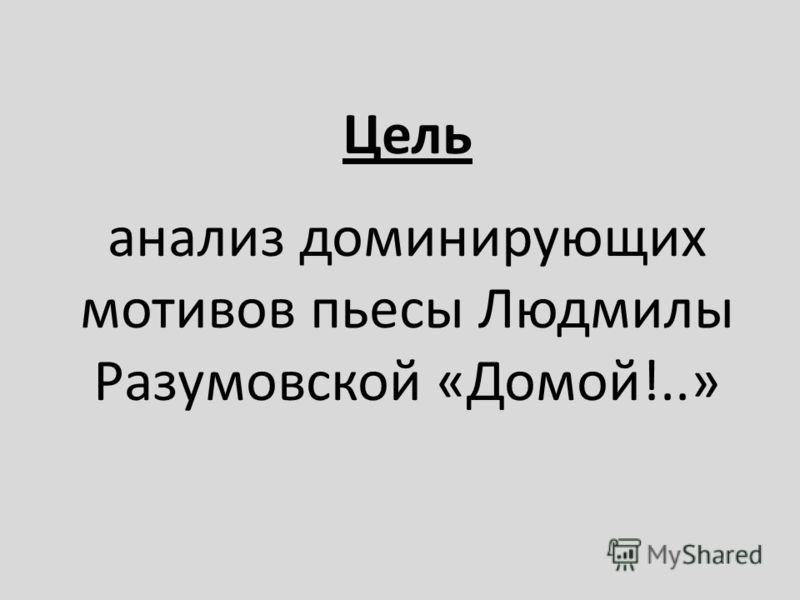 Цель анализ доминирующих мотивов пьесы Людмилы Разумовской « Домой !..»