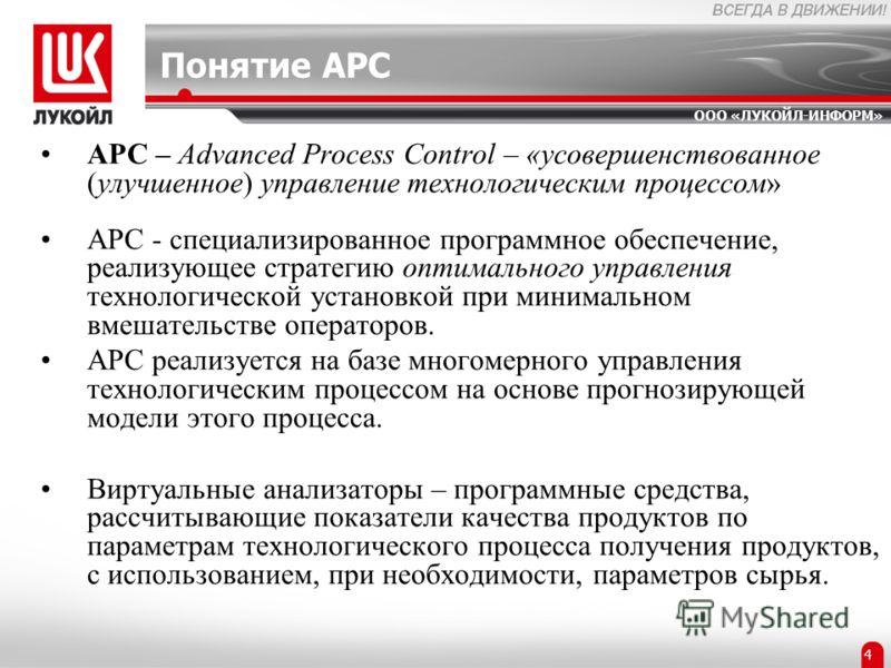 ООО «ЛУКОЙЛ-ИНФОРМ» 2 4 Понятие APC APC – Advanced Process Control – «усовершенствованное (улучшенное) управление технологическим процессом» APC - специализированное программное обеспечение, реализующее стратегию оптимального управления технологическ