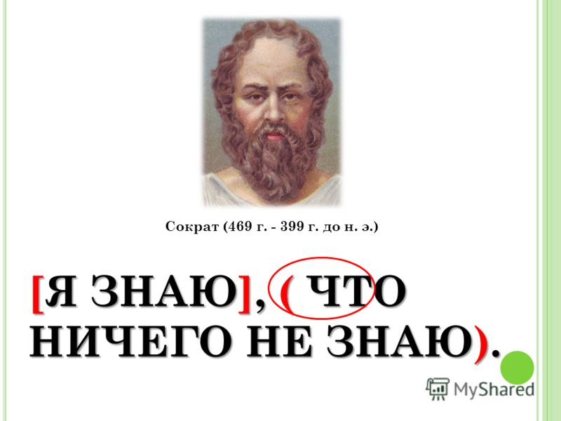 [Я ЗНАЮ], ( ЧТО НИЧЕГО НЕ ЗНАЮ). Сократ (469 г. - 399 г. до н. э.)
