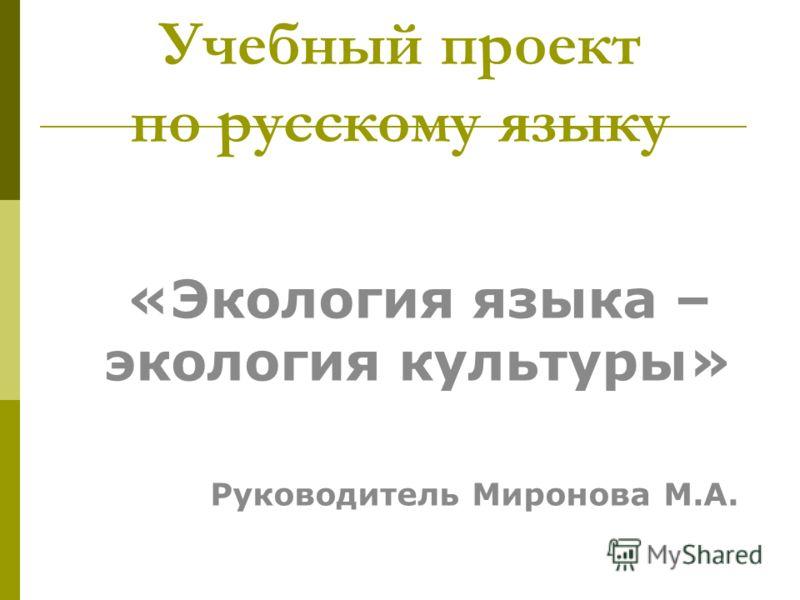 Учебный проект по русскому языку «Экология языка – экология культуры» Руководитель Миронова М.А.