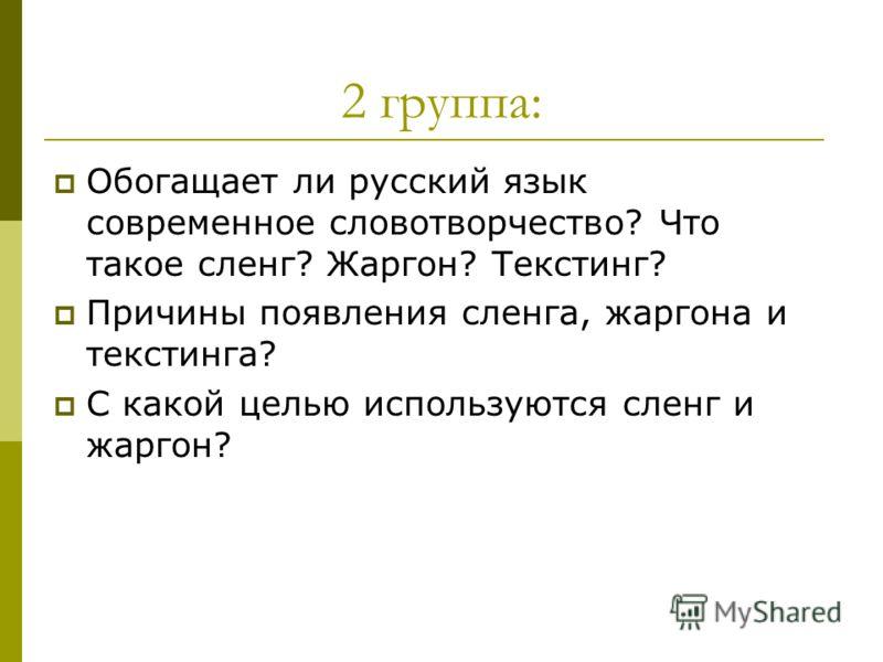 2 группа: Обогащает ли русский язык современное словотворчество? Что такое сленг? Жаргон? Текстинг? Причины появления сленга, жаргона и текстинга? С какой целью используются сленг и жаргон?