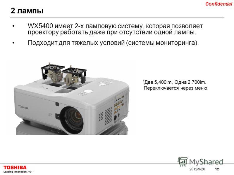 12 Confidential 2012/9/26 2 лампы WX5400 имеет 2-х ламповую систему, которая позволяет проектору работать даже при отсутствии одной лампы. Подходит для тяжелых условий (системы мониторинга). *Две 5,400lm, Одна 2,700lm. Переключается через меню.