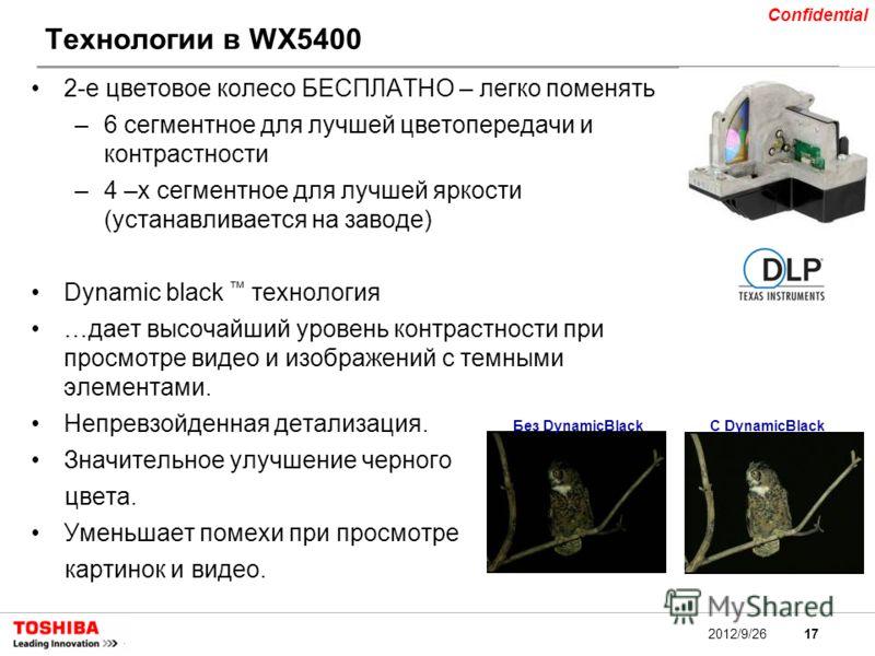 17 Confidential 2012/9/26 Технологии в WX5400 2-е цветовое колесо БЕСПЛАТНО – легко поменять –6 сегментное для лучшей цветопередачи и контрастности –4 –х сегментное для лучшей яркости (устанавливается на заводе) Dynamic black технология …дает высочай