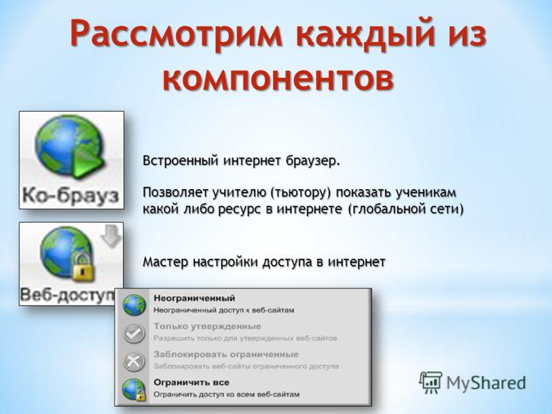 Рассмотрим каждый из компонентов Встроенный интернет браузер. Позволяет учителю (тьютору) показать ученикам какой либо ресурс в интернете (глобальной сети) Мастер настройки доступа в интернет