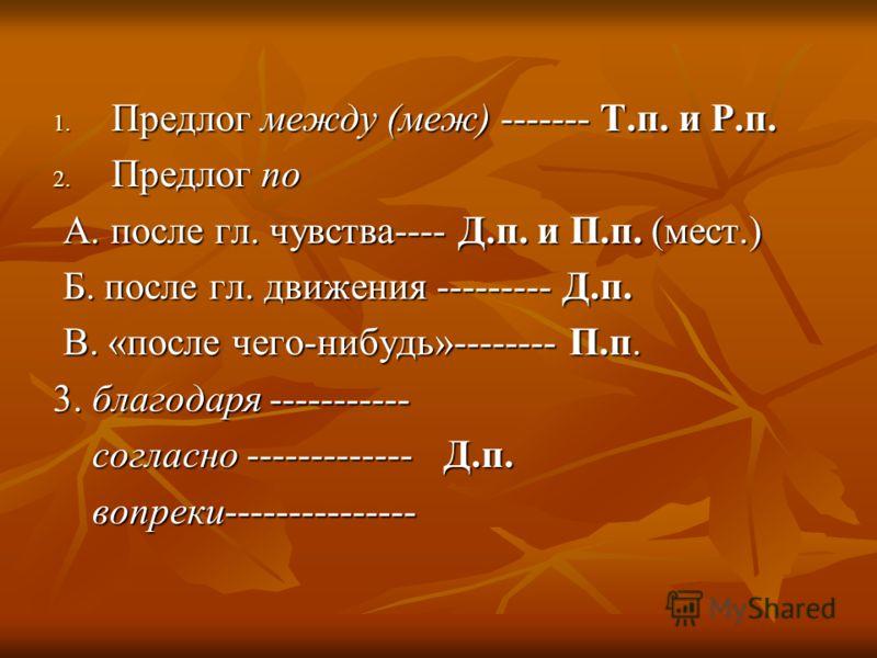 1. Предлог между (меж) ------- Т.п. и Р.п. 2. Предлог по А. после гл. чувства---- Д.п. и П.п. (мест.) А. после гл. чувства---- Д.п. и П.п. (мест.) Б. после гл. движения --------- Д.п. Б. после гл. движения --------- Д.п. В. «после чего-нибудь»-------
