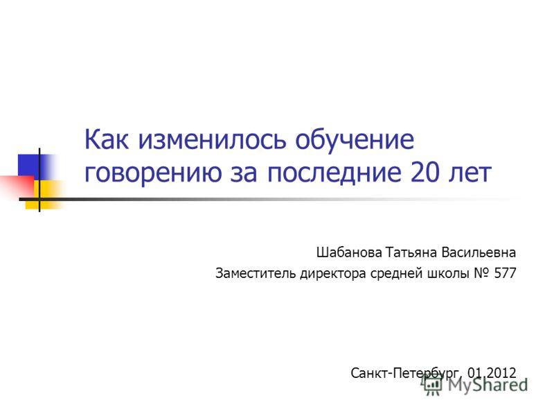 Как изменилось обучение говорению за последние 20 лет Шабанова Татьяна Васильевна Заместитель директора средней школы 577 Санкт-Петербург, 01.2012