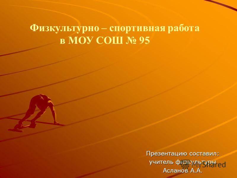 Физкультурно – спортивная работа в МОУ СОШ 95 Презентацию составил: учитель физкультуры Асланов А.А.