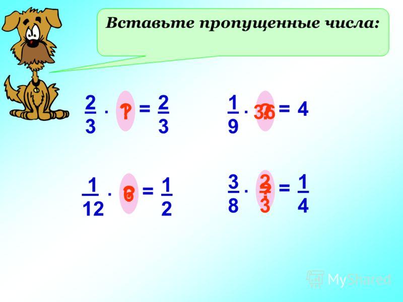 Вставьте пропущенные числа: 2323 =. ? 2323 1 1 12 =. ? 1212 6 1919 =. ? 4 36 3838 =. ? 1414 2 3