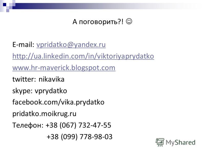 А поговорить?! E-mail: vpridatko@yandex.ruvpridatko@yandex.ru http://ua.linkedin.com/in/viktoriyaprydatko www.hr-maverick.blogspot.com twitter: nikavika skype: vprydatko facebook.com/vika.prydatko pridatko.moikrug.ru Телефон: +38 (067) 732-47-55 +38
