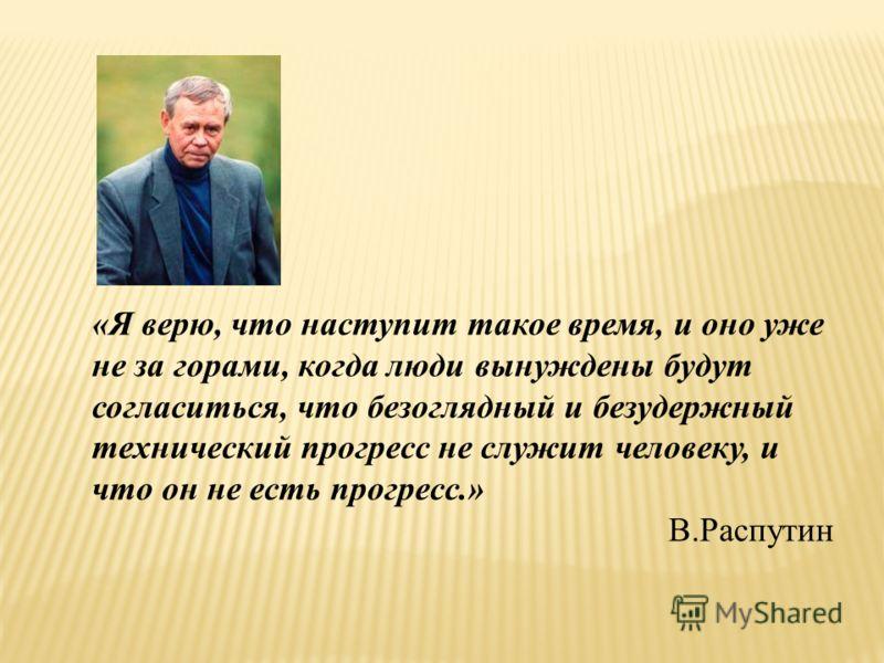«Я верю, что наступит такое время, и оно уже не за горами, когда люди вынуждены будут согласиться, что безоглядный и безудержный технический прогресс не служит человеку, и что он не есть прогресс.» В.Распутин