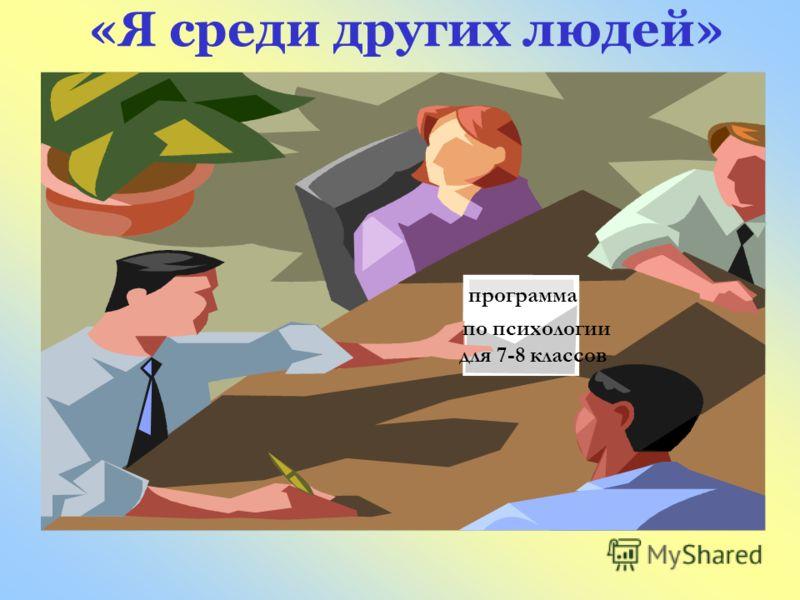 «Я среди других людей» программа <a href='http://www.myshared.ru/theme/prezentatsii-po-psihologii/' title='по психологии'>по психологии</a> для 7-8 кл