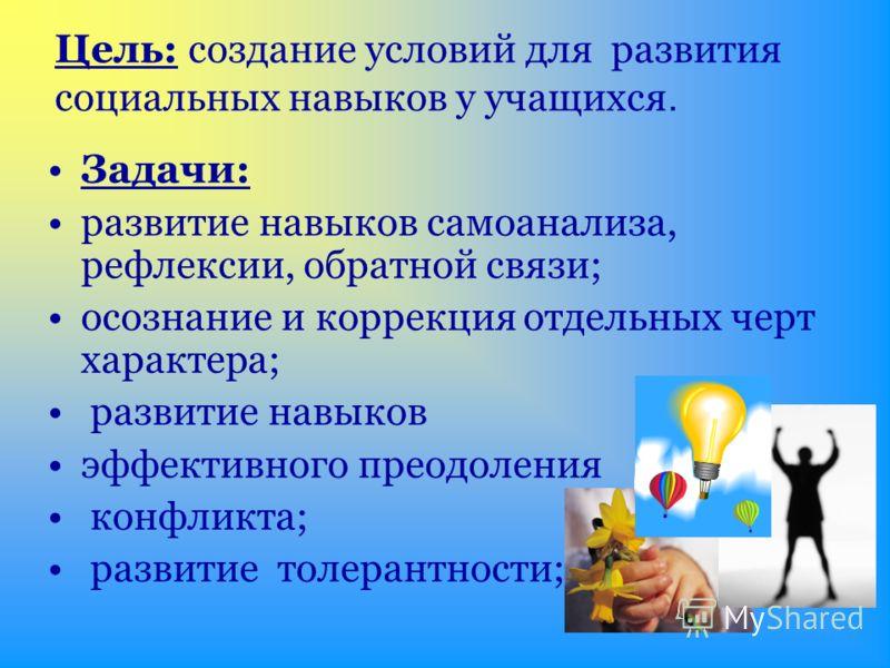 Цель: создание условий для развития социальных навыков у учащихся. Задачи: развитие навыков самоанализа, рефлексии, обратной связи; осознание и коррекция отдельных черт характера; развитие навыков эффективного преодоления конфликта; развитие толерант