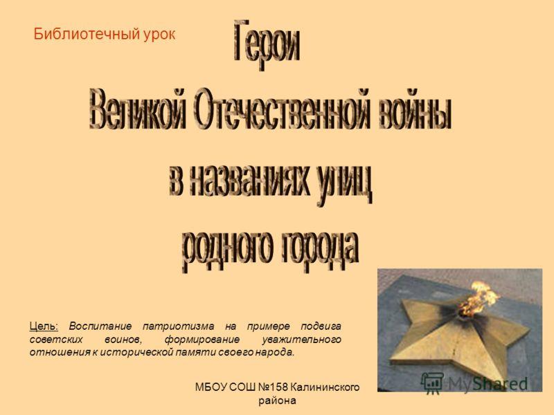 МБОУ СОШ 158 Калининского района Библиотечный урок Цель: Воспитание патриотизма на примере подвига советских воинов, формирование уважительного отношения к исторической памяти своего народа.