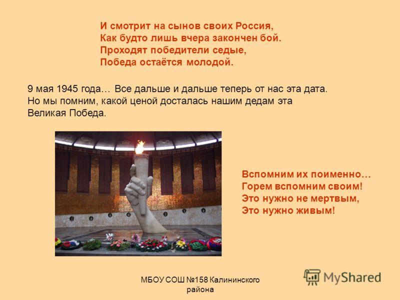 МБОУ СОШ 158 Калининского района И смотрит на сынов своих Россия, Как будто лишь вчера закончен бой. Проходят победители седые, Победа остаётся молодой. 9 мая 1945 года… Все дальше и дальше теперь от нас эта дата. Но мы помним, какой ценой досталась