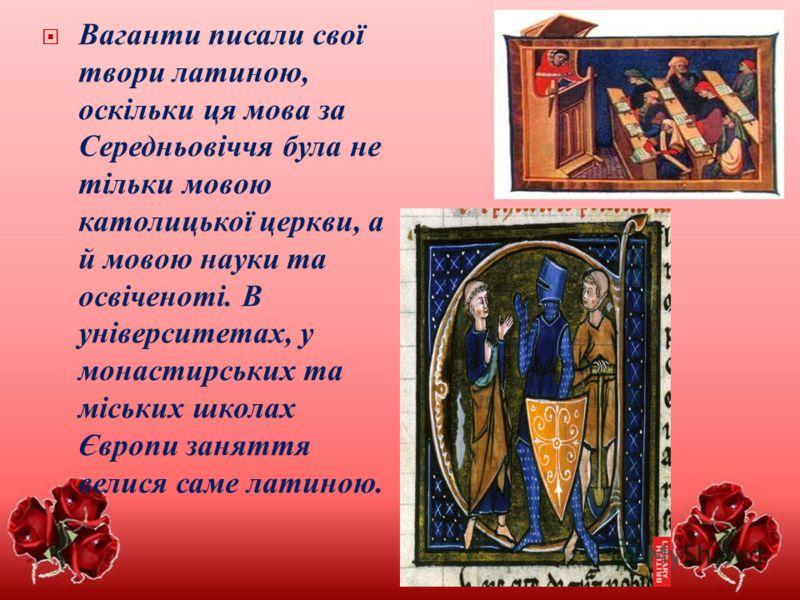 Ваганти писали свої твори латиною, оскільки ця мова за Середньовіччя була не тільки мовою католицької церкви, а й мовою науки та освіченоті. В університетах, у монастирських та міських школах Європи заняття велися саме латиною.