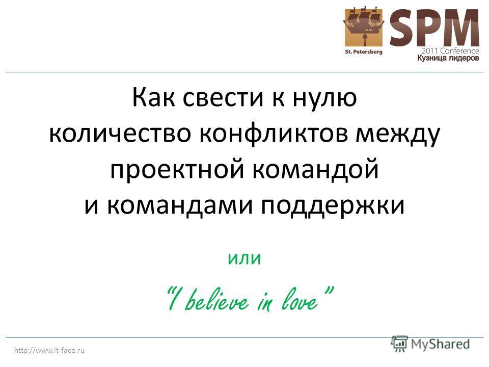 http://www.it-face.ru Как свести к нулю количество конфликтов между проектной командой и командами поддержки или I believe in love