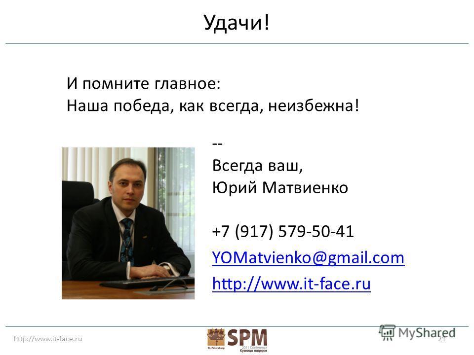 http://www.it-face.ru21 Удачи! -- Всегда ваш, Юрий Матвиенко +7 (917) 579-50-41 YOMatvienko@gmail.com http://www.it-face.ru И помните главное: Наша победа, как всегда, неизбежна!