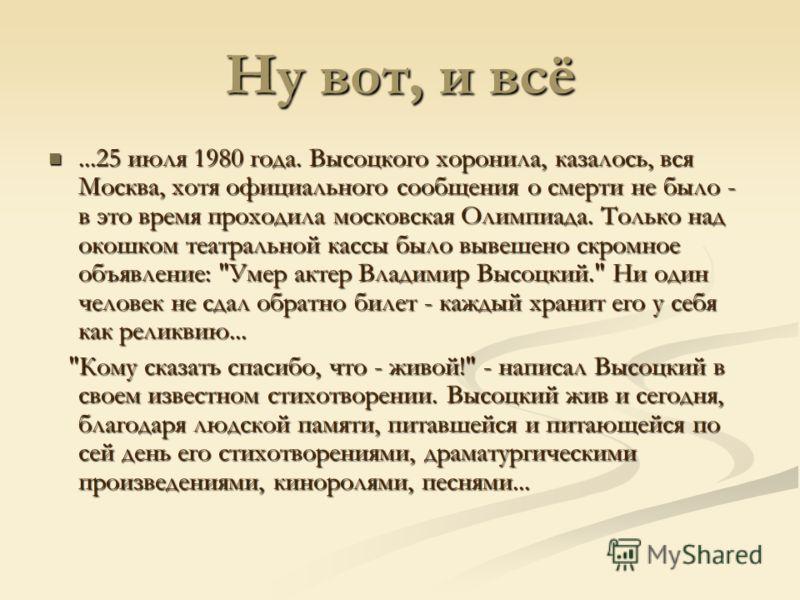 Ну вот, и всё...25 июля 1980 года. Высоцкого хоронила, казалось, вся Москва, хотя официального сообщения о смерти не было - в это время проходила московская Олимпиада. Только над окошком театральной кассы было вывешено скромное объявление: