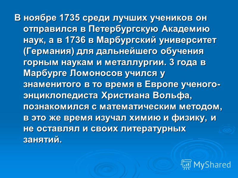В ноябре 1735 среди лучших учеников он отправился в Петербургскую Академию наук, а в 1736 в Марбургский университет (Германия) для дальнейшего обучения горным наукам и металлургии. 3 года в Марбурге Ломоносов учился у знаменитого в то время в Европе