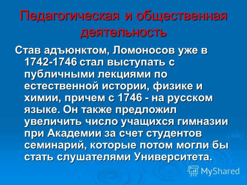 Педагогическая и общественная деятельность Став адъюнктом, Ломоносов уже в 1742-1746 стал выступать с публичными лекциями по естественной истории, физике и химии, причем с 1746 - на русском языке. Он также предложил увеличить число учащихся гимназии