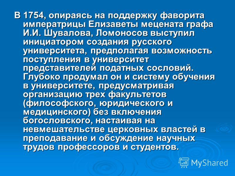 В 1754, опираясь на поддержку фаворита императрицы Елизаветы мецената графа И.И. Шувалова, Ломоносов выступил инициатором создания русского университета, предполагая возможность поступления в университет представителей податных сословий. Глубоко прод