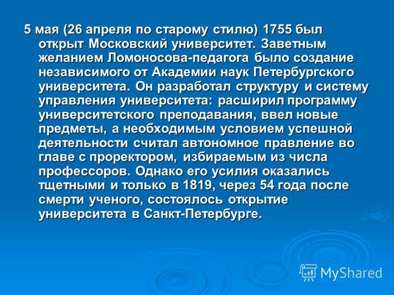 5 мая (26 апреля по старому стилю) 1755 был открыт Московский университет. Заветным желанием Ломоносова-педагога было создание независимого от Академии наук Петербургского университета. Он разработал структуру и систему управления университета: расши