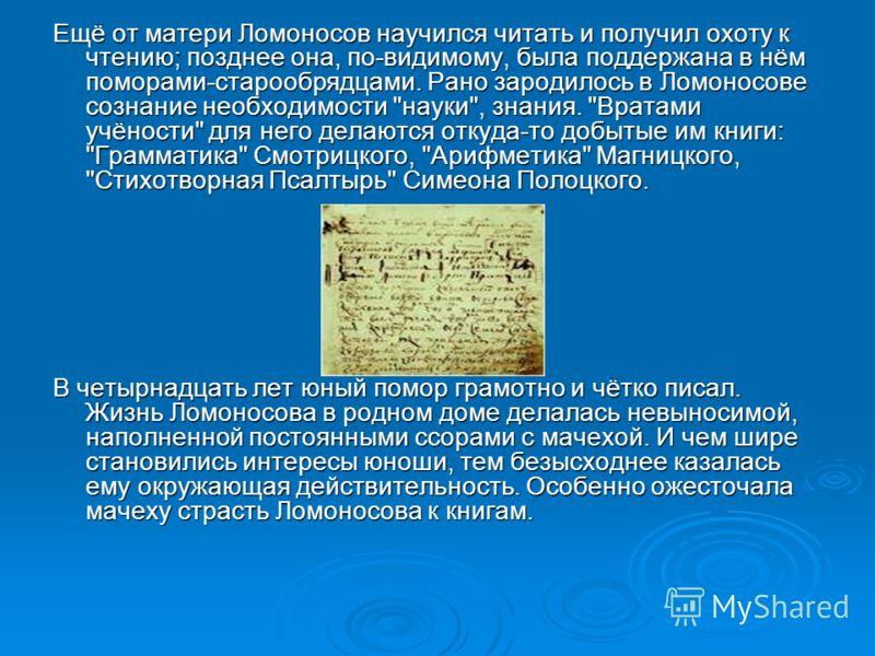 Ещё от матери Ломоносов научился читать и получил охоту к чтению; позднее она, по-видимому, была поддержана в нём поморами-старообрядцами. Рано зародилось в Ломоносове сознание необходимости
