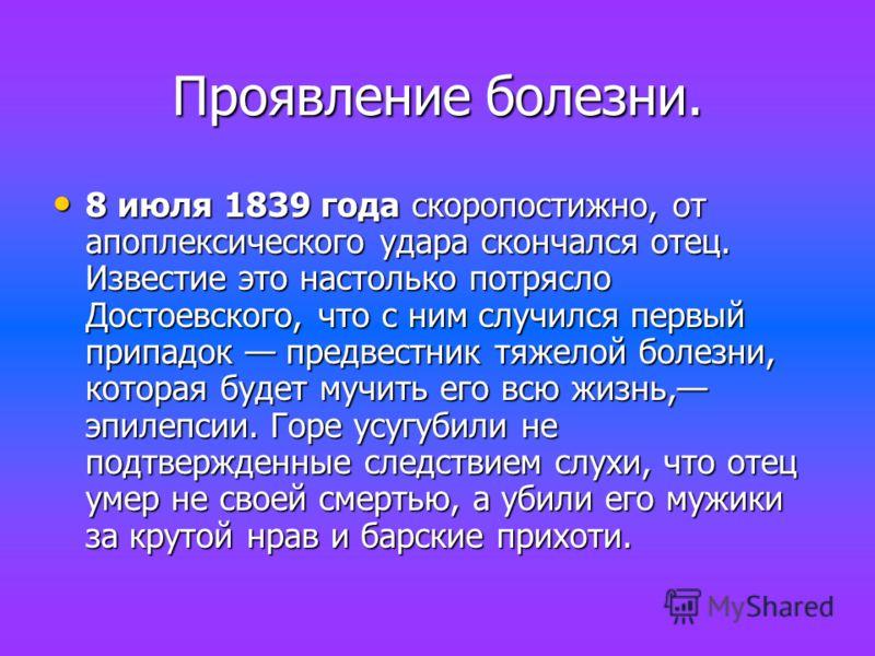 Проявление болезни. 8 июля 1839 года скоропостижно, от апоплексического удара скончался отец. Известие это настолько потрясло Достоевского, что с ним случился первый припадок предвестник тяжелой болезни, которая будет мучить его всю жизнь, эпилепсии.