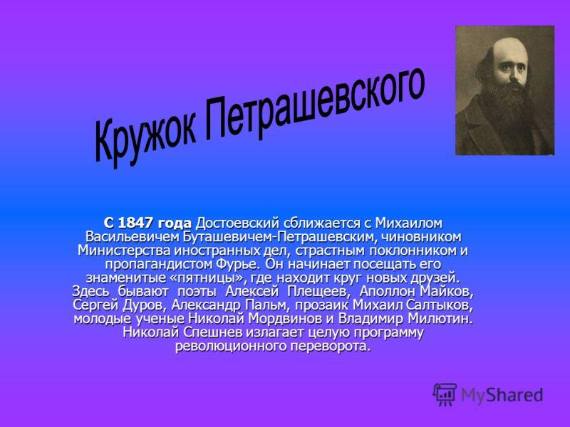 С 1847 года Достоевский сближается с Михаилом Васильевичем Буташевичем-Петрашевским, чиновником Министерства иностранных дел, страстным поклонником и пропагандистом Фурье. Он начинает посещать его знаменитые «пятницы», где находит круг новых друзей.