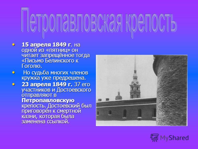 15 апреля 1849 г. на одной из «пятниц» он читает запрещённое тогда «Письмо Белинского к Гоголю. 15 апреля 1849 г. на одной из «пятниц» он читает запрещённое тогда «Письмо Белинского к Гоголю. Но судьба многих членов кружка уже предрешена. Но судьба м