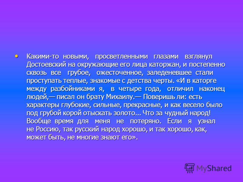 Какими-то новыми, просветленными глазами взглянул Достоевский на окружающие его лица каторжан, и постепенно сквозь все грубое, ожесточенное, заледеневшее стали проступать теплые, знакомые с детства черты. «И в каторге между разбойниками я, в четыре г