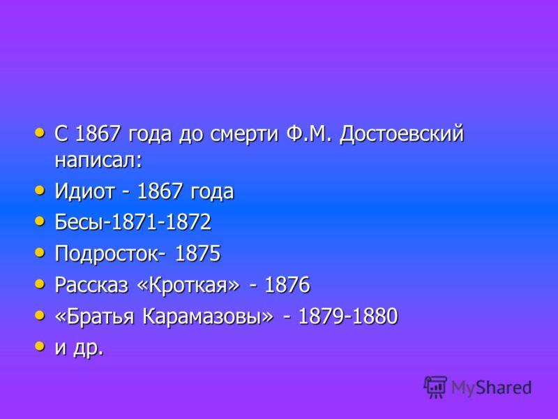 С 1867 года до смерти Ф.М. Достоевский написал: С 1867 года до смерти Ф.М. Достоевский написал: Идиот - 1867 года Идиот - 1867 года Бесы-1871-1872 Бесы-1871-1872 Подросток- 1875 Подросток- 1875 Рассказ «Кроткая» - 1876 Рассказ «Кроткая» - 1876 «Брать