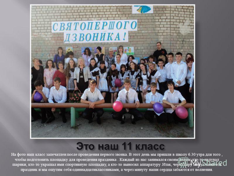 На фото наш класс запечатлен после проведения первого звонка. В этот день мы пришли в школу 6.30 утра для того, чтобы подготовить площадку для проведения праздника. Каждый из нас занимался своим делом : кто - то надувал шарики, кто - то украшал ими с