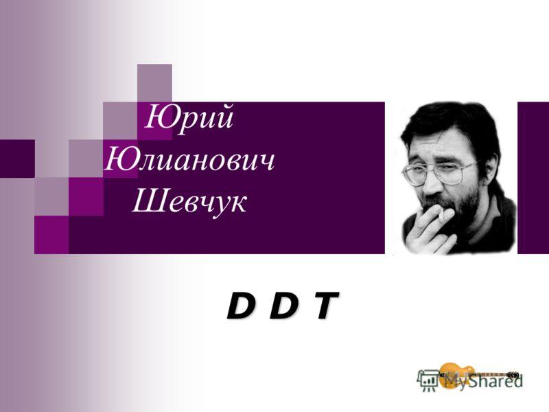 Юрий Юлианович Шевчук D D T