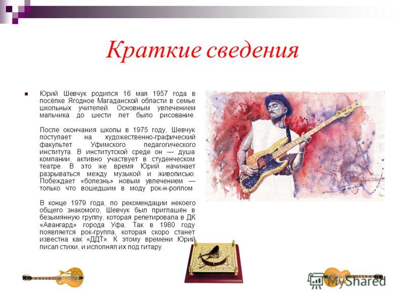 Краткие сведения Юрий Шевчук родился 16 мая 1957 года в посёлке Ягодное Магаданской области в семье школьных учителей. Основным увлечением мальчика до шести лет было рисование. После окончания школы в 1975 году, Шевчук поступает на художественно-граф