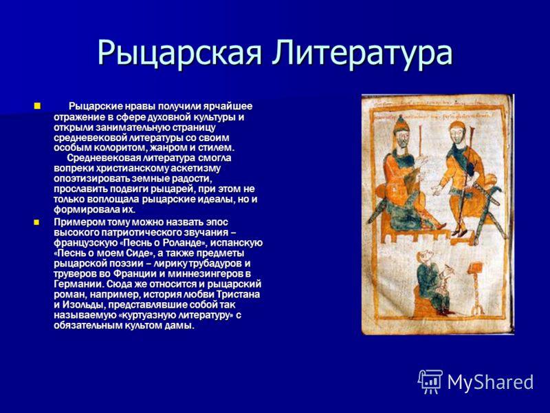 Рыцарская Литература Рыцарские нравы получили ярчайшее отражение в сфере духовной культуры и открыли занимательную страницу средневековой литературы со своим особым колоритом, жанром и стилем. Средневековая литература смогла вопреки христианскому аск