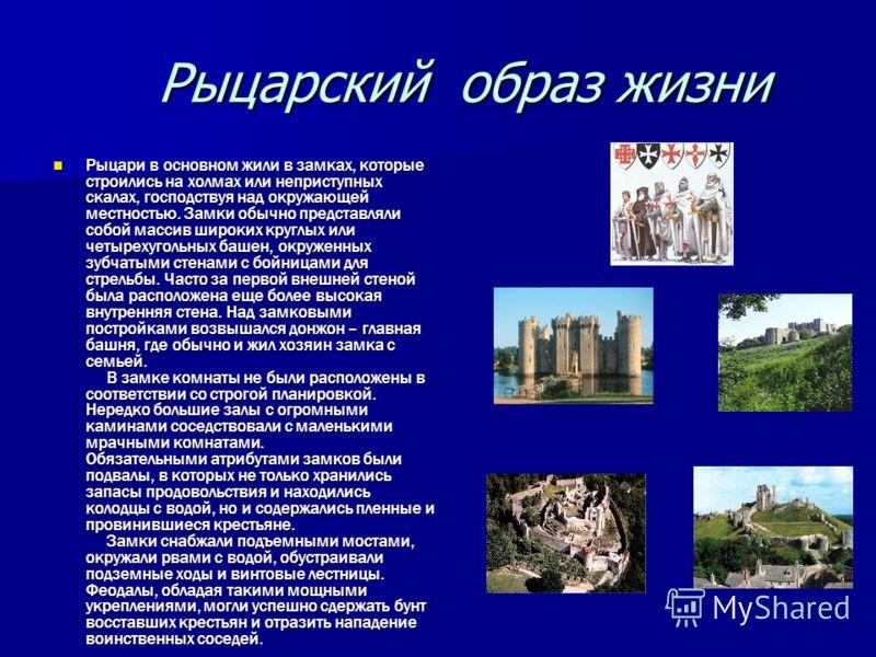 Рыцарский образ жизни Рыцарский образ жизни Рыцари в основном жили в замках, которые строились на холмах или неприступных скалах, господствуя над окружающей местностью. Замки обычно представляли собой массив широких круглых или четырехугольных башен,