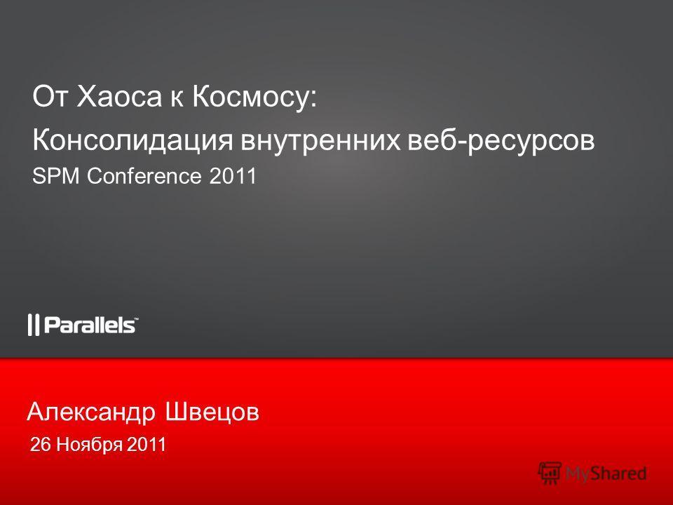 26 Ноября 2011 Александр Швецов От Хаоса к Космосу: Консолидация внутренних веб-ресурсов SPM Conference 2011