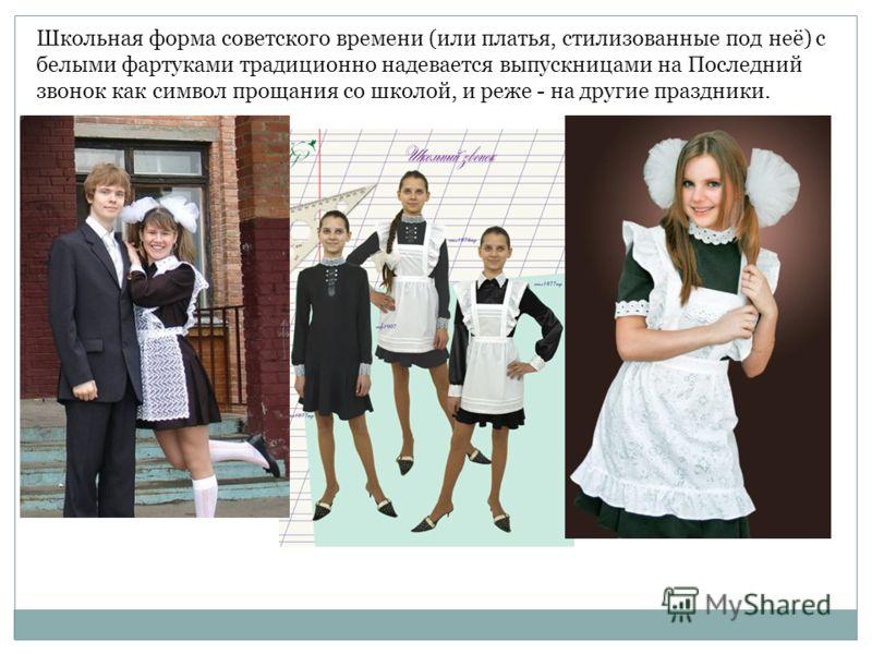 Школьная форма советского времени (или платья, стилизованные под неё) с белыми фартуками традиционно надевается выпускницами на Последний звонок как символ прощания со школой, и реже - на другие праздники.