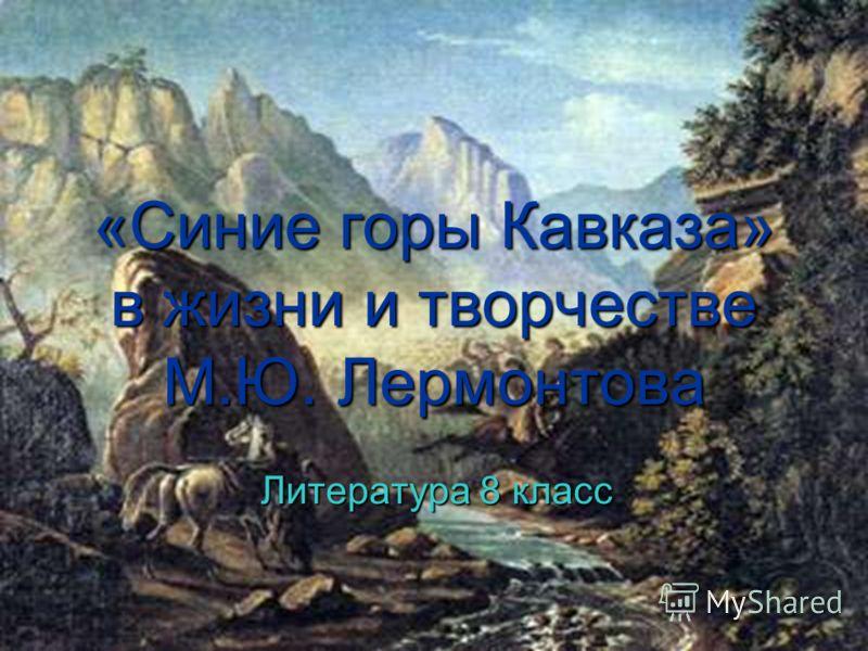 1 «Синие горы Кавказа» в жизни и творчестве М.Ю. Лермонтова Литература 8 класс