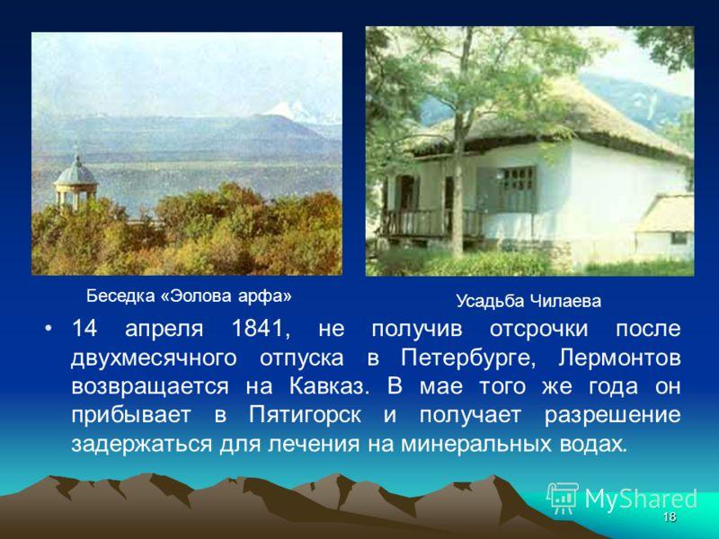 18 14 апреля 1841, не получив отсрочки после двухмесячного отпуска в Петербурге, Лермонтов возвращается на Кавказ. В мае того же года он прибывает в Пятигорск и получает разрешение задержаться для лечения на минеральных водах. Усадьба Чилаева Беседка