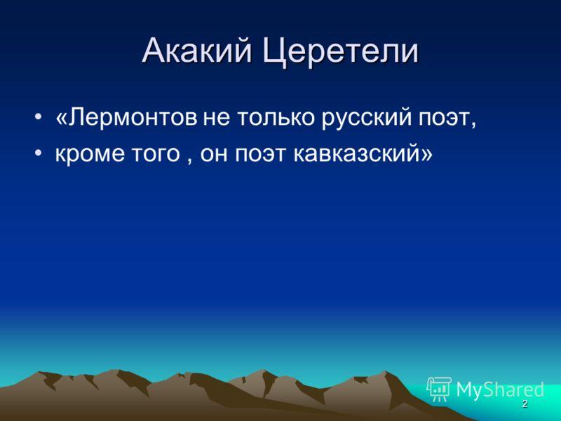 2 Акакий Церетели «Лермонтов не только русский поэт, кроме того, он поэт кавказский»