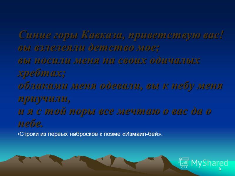 5 Синие горы Кавказа, приветствую вас! вы взлелеяли детство мое; вы носили меня на своих одичалых хребтах; облаками меня одевали, вы к небу меня приучили, и я с той поры все мечтаю о вас да о небе. Строки из первых набросков к поэме «Измаил-бей».