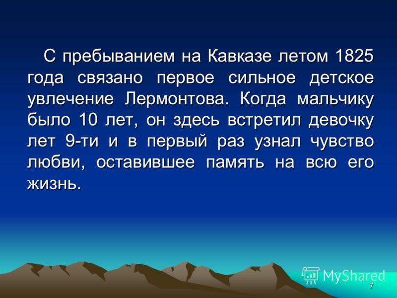 7 С пребыванием на Кавказе летом 1825 года связано первое сильное детское увлечение Лермонтова. Когда мальчику было 10 лет, он здесь встретил девочку лет 9-ти и в первый раз узнал чувство любви, оставившее память на всю его жизнь.