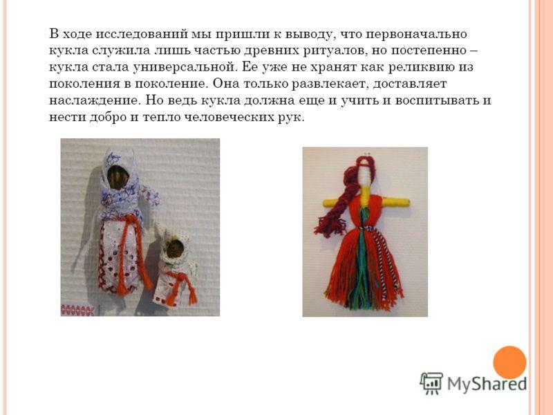 В ходе исследований мы пришли к выводу, что первоначально кукла служила лишь частью древних ритуалов, но постепенно – кукла стала универсальной. Ее уже не хранят как реликвию из поколения в поколение. Она только развлекает, доставляет наслаждение. Но