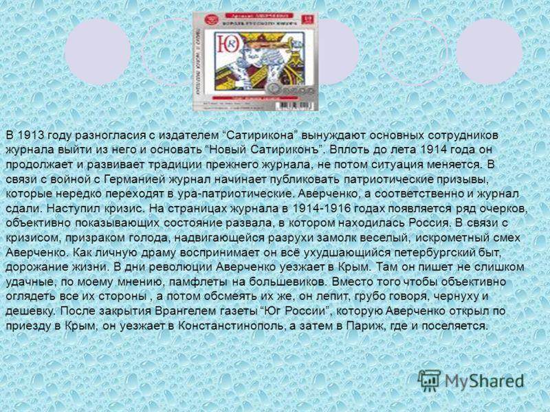 В 1913 году разногласия с издателем Сатирикона вынуждают основных сотрудников журнала выйти из него и основать Новый Сатириконъ. Вплоть до лета 1914 года он продолжает и развивает традиции прежнего журнала, не потом ситуация меняется. В связи с войно