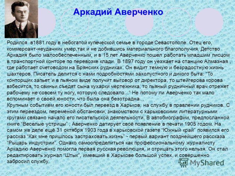 Родился в1881 году в небогатой купеческой семье в городе Севастополе. Отец его, коммерсант-неудачник умер,так и не добившись материального благополучия. Детство Аркадия было малообеспеченным, и в 15 лет Аверченко пошел работать младшим писцом в транс