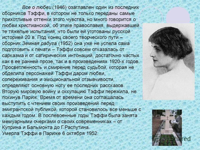 Все о любви (1946) озаглавлен один из последних сборников Тэффи, в котором не только переданы самые прихотливые оттенки этого чувства, но много говорится о любви христианской, об этике православия, выдержавшей те тяжелые испытания, что были ей уготов